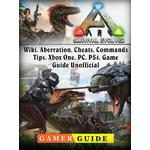 Ark Survival Evolved, Wiki, Aberration, Cheats, Commands, Tips, Xbox One, PC, PS4, Game Guide Unofficial - Gamer Guide - 9781387583348