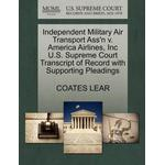 Independent Military Air Transport Ass'n V. America Airlines, Inc U.S. Supreme Court Transcript of Record with Supporting Pleadings - Coates Lear - 9781270427834