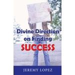 Divine Direction On Finding Success - Jeremy Lopez - 9781301040346