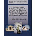 J. Kenneth Jensen, Petitioner, V. Superior Court of California, County of San Diego. U.S. Supreme Court Transcript of Record with Supporting Pleadings - J Kenneth Jensen - 9781270673453