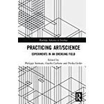 Practicing Art/Science: Experiments in an Emerging Field (Routledge Advances in Sociology)