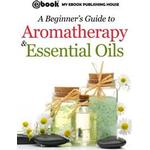 Beginner's Guide to Aromatherapy & Essential Oils: Recipes for Health and Healing (E-bog)