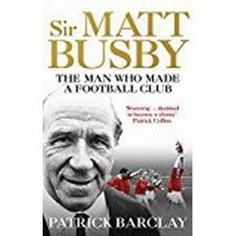 Sir Matt Busby: The Man Who Made a Football Club