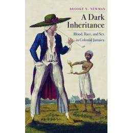 A Dark Inheritance: Blood, Race, and Sex in Colonial Jamaica