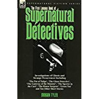 The First Leonaur Book of Supernatural Detectives: Investigations of Ghosts and Strange Occurrences Including 'The Pot of Tulips', The Ghost 'The House Surgeon', Green Tea' and Ten Oth
