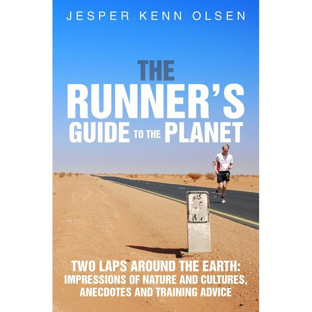 The Runner s Guide to the Planet: Two Laps Around the Earth: Impressions of Nature and Cultures, Anecdotes and Training Advice
